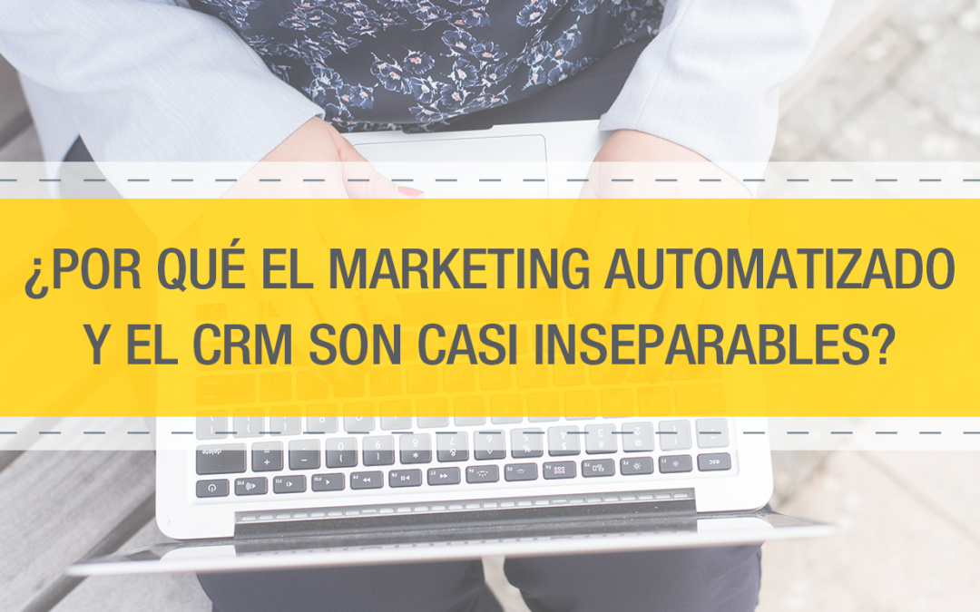 ¿Por qué el Marketing Automatizado y el CRM son casi inseparables?